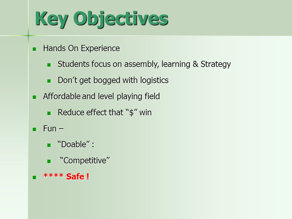 Key Objectives Hands On Experience Hands On Experience Students focus on assembly, learning & Strategy Students focus on assembly, learning & Strategy Don't get bogged with logistics Don't get bogged with logistics Affordable and level playing field Affordable and level playing field Reduce effect that $ win Reduce effect that $ win Fun – Fun – Doable : Doable : Competitive Competitive **** Safe .