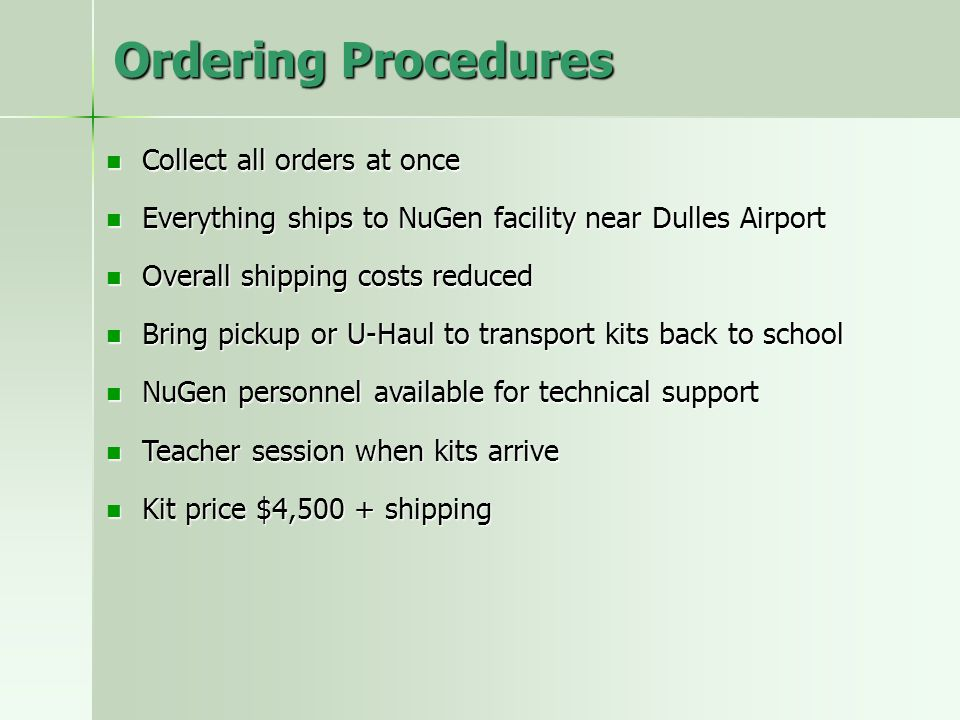 Ordering Procedures Collect all orders at once Collect all orders at once Everything ships to NuGen facility near Dulles Airport Everything ships to NuGen facility near Dulles Airport Overall shipping costs reduced Overall shipping costs reduced Bring pickup or U-Haul to transport kits back to school Bring pickup or U-Haul to transport kits back to school NuGen personnel available for technical support NuGen personnel available for technical support Teacher session when kits arrive Teacher session when kits arrive Kit price $4,500 + shipping Kit price $4,500 + shipping