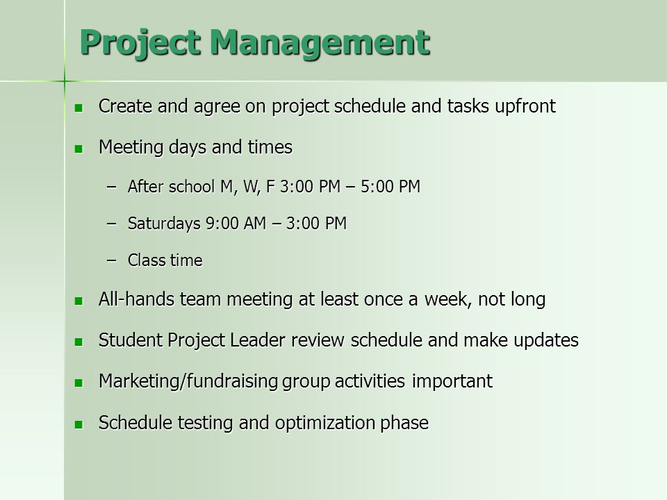 Project Management Create and agree on project schedule and tasks upfront Create and agree on project schedule and tasks upfront Meeting days and times Meeting days and times –After school M, W, F 3:00 PM – 5:00 PM –Saturdays 9:00 AM – 3:00 PM –Class time All-hands team meeting at least once a week, not long All-hands team meeting at least once a week, not long Student Project Leader review schedule and make updates Student Project Leader review schedule and make updates Marketing/fundraising group activities important Marketing/fundraising group activities important Schedule testing and optimization phase Schedule testing and optimization phase