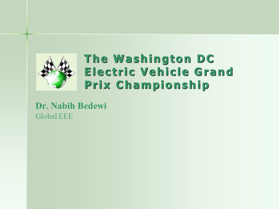 The Washington DC Electric Vehicle Grand Prix Championship Dr. Nabih Bedewi Global EEE