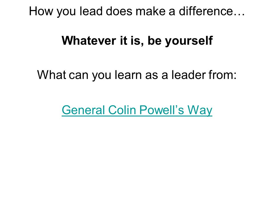 How you lead does make a difference… Whatever it is, be yourself What can you learn as a leader from: General Colin Powell's Way