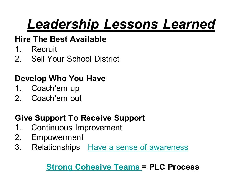 Leadership Lessons Learned Hire The Best Available 1.Recruit 2.Sell Your School District Develop Who You Have 1.Coach'em up 2.Coach'em out Give Support To Receive Support 1.Continuous Improvement 2.Empowerment 3.
