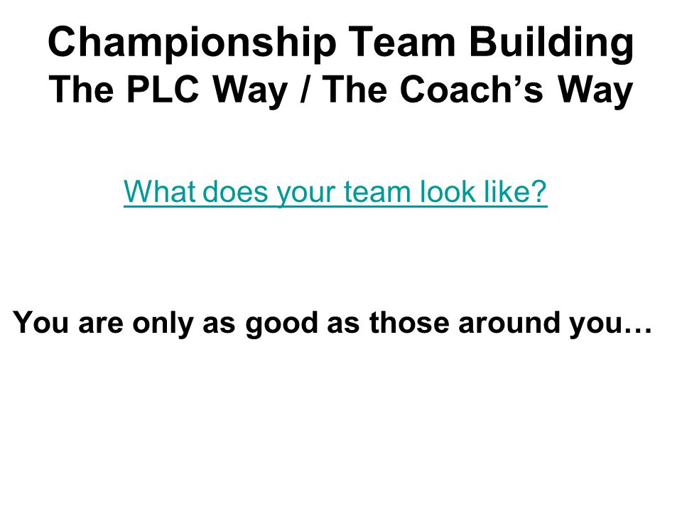 Championship Team Building The PLC Way / The Coach's Way What does your team look like.