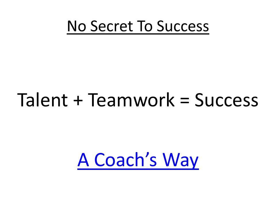No Secret To Success Talent + Teamwork = Success A Coach's Way