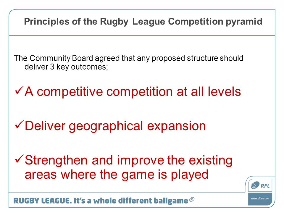 Principles of the Rugby League Competition pyramid The Community Board agreed that any proposed structure should deliver 3 key outcomes; A competitive competition at all levels Deliver geographical expansion Strengthen and improve the existing areas where the game is played