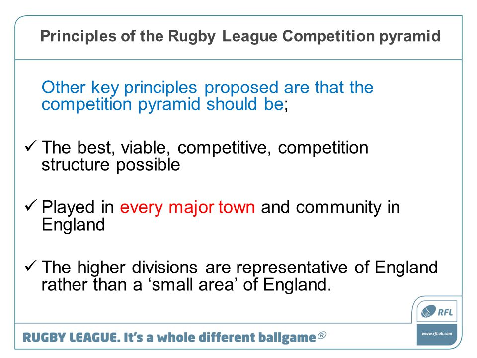Principles of the Rugby League Competition pyramid Other key principles proposed are that the competition pyramid should be; The best, viable, competitive, competition structure possible Played in every major town and community in England The higher divisions are representative of England rather than a 'small area' of England.