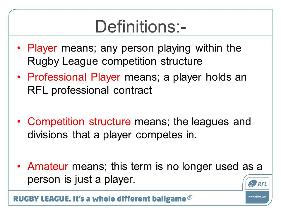 Definitions:- Player means; any person playing within the Rugby League competition structure Professional Player means; a player holds an RFL professi