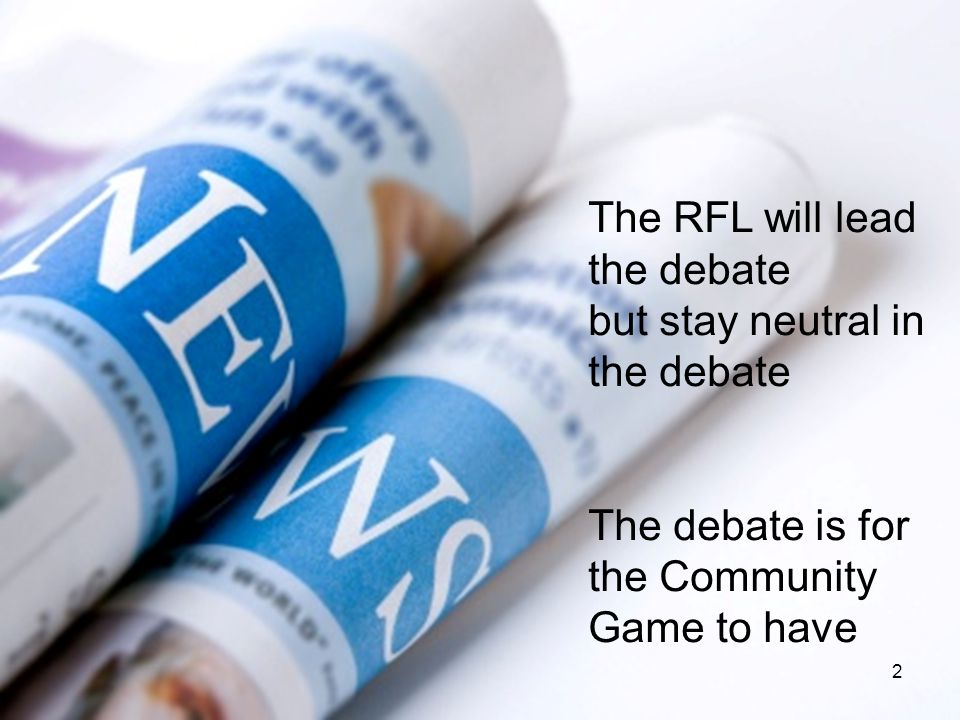 The RFL will lead the debate but stay neutral in the debate The debate is for the Community Game to have 2