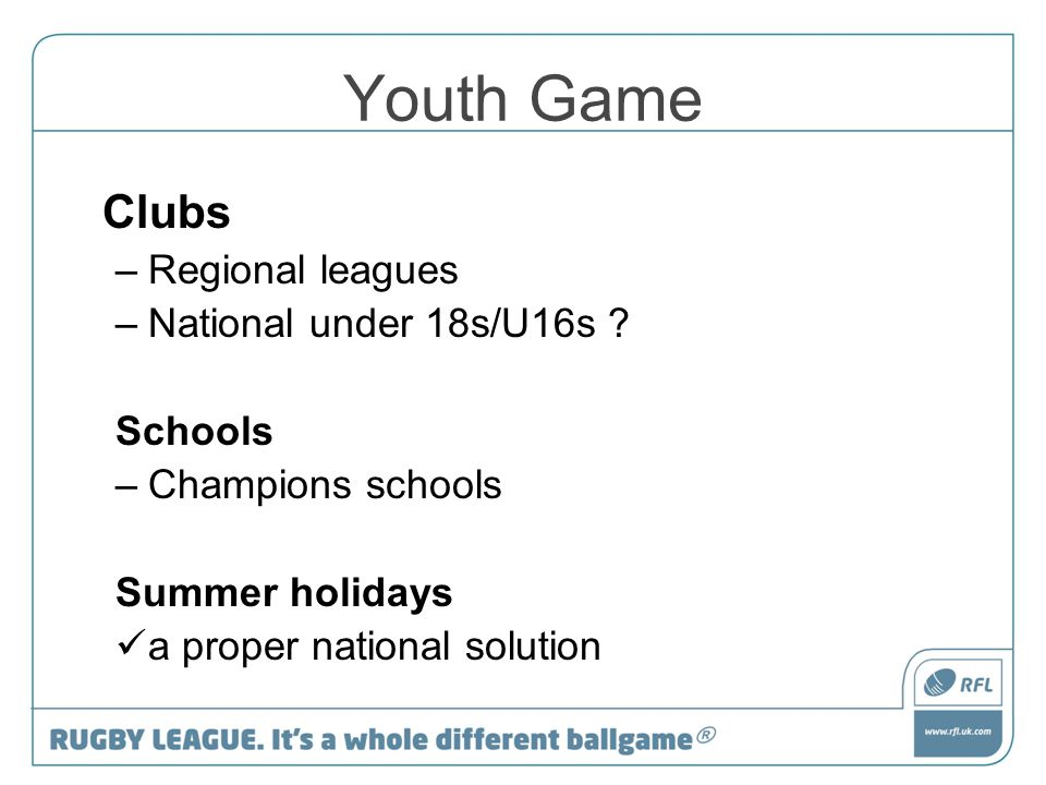 Youth Game Clubs –Regional leagues –National under 18s/U16s ? Schools –Champions schools Summer holidays a proper national solution