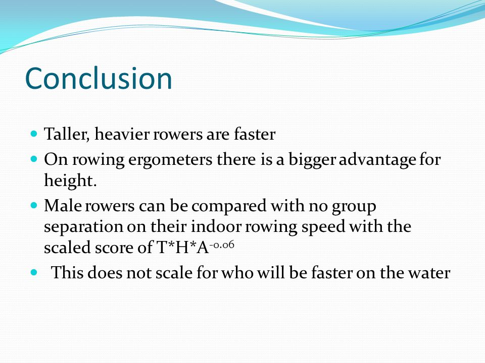 Conclusion Taller, heavier rowers are faster On rowing ergometers there is a bigger advantage for height. Male rowers can be compared with no group se