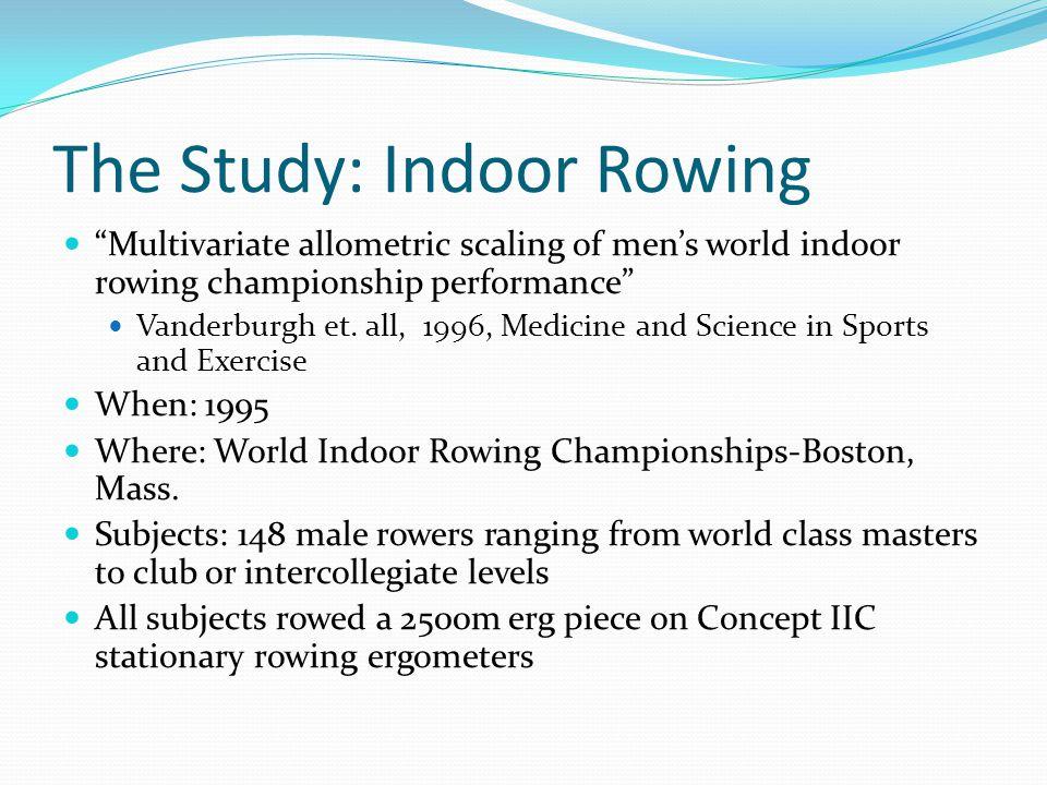 The Study: Indoor Rowing Multivariate allometric scaling of men's world indoor rowing championship performance Vanderburgh et.