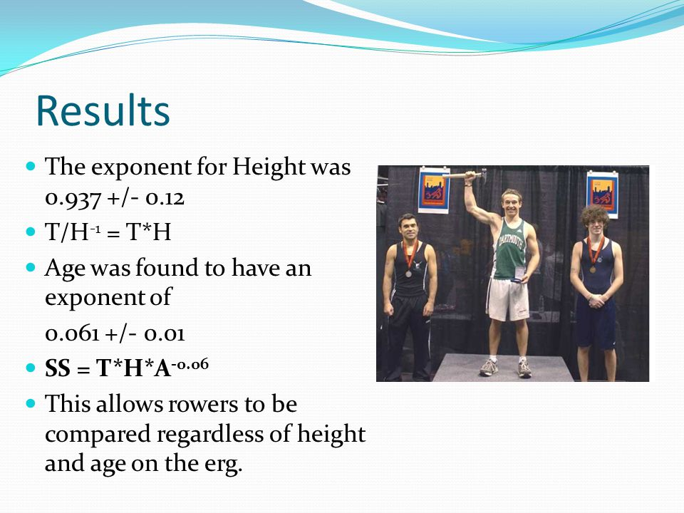 Results The exponent for Height was 0.937 +/- 0.12 T/H -1 = T*H Age was found to have an exponent of 0.061 +/- 0.01 SS = T*H*A -0.06 This allows rowers to be compared regardless of height and age on the erg.