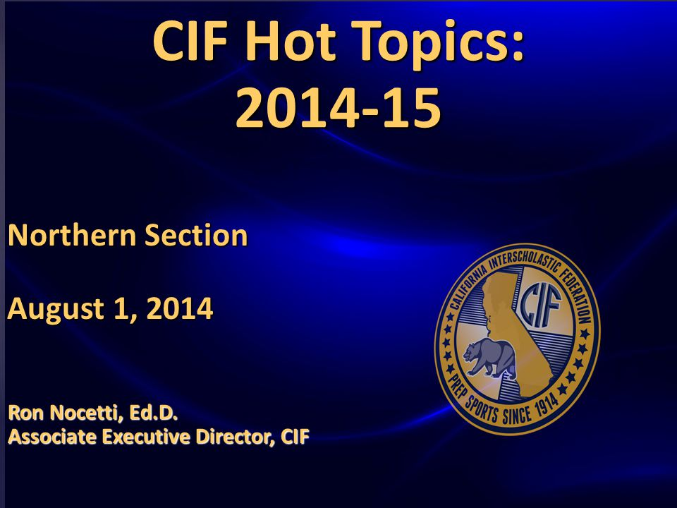 HOT TOPICS AND ISSUES IN HIGH SCHOOL SPORTS GOVERNANCE CIF Hot Topics: 2014-15 Northern Section August 1, 2014 Ron Nocetti, Ed.D.