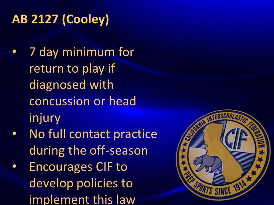 { AB 2127 (Cooley) 7 day minimum for return to play if diagnosed with concussion or head injury No full contact practice during the off-season Encourages CIF to develop policies to implement this law