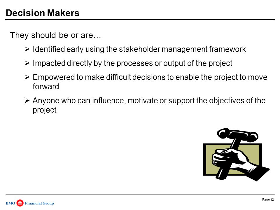 Page 12 Decision Makers They should be or are…  Identified early using the stakeholder management framework  Impacted directly by the processes or output of the project  Empowered to make difficult decisions to enable the project to move forward  Anyone who can influence, motivate or support the objectives of the project