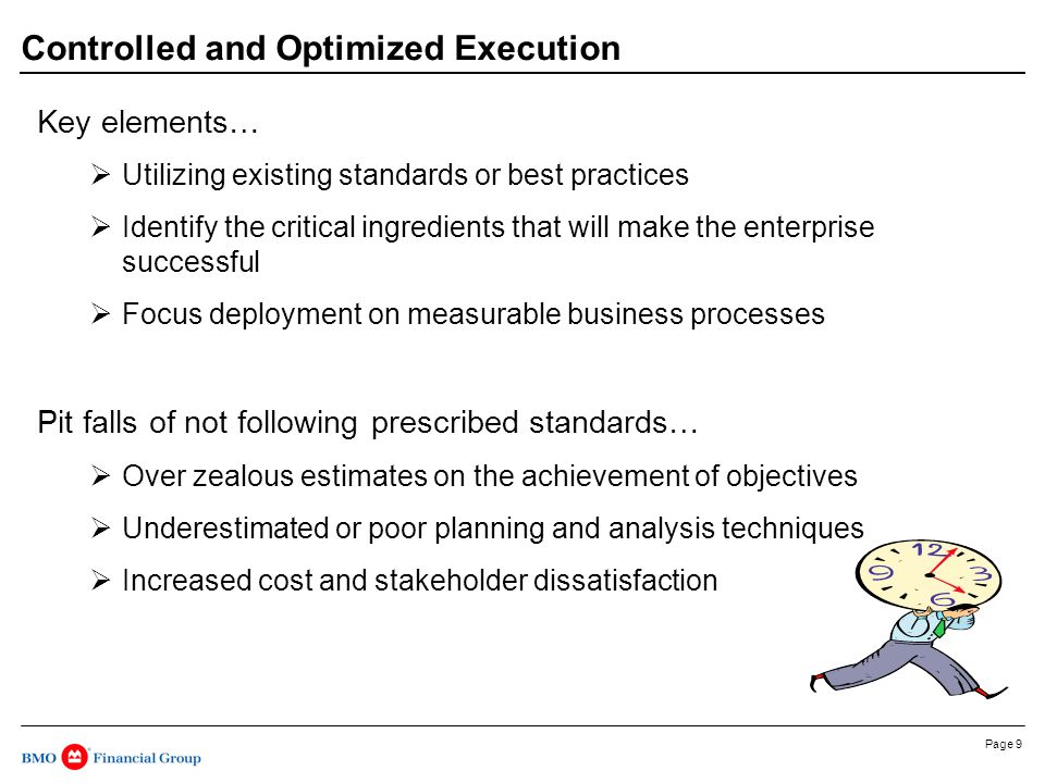 Page 9 Controlled and Optimized Execution Key elements…  Utilizing existing standards or best practices  Identify the critical ingredients that will make the enterprise successful  Focus deployment on measurable business processes Pit falls of not following prescribed standards…  Over zealous estimates on the achievement of objectives  Underestimated or poor planning and analysis techniques  Increased cost and stakeholder dissatisfaction