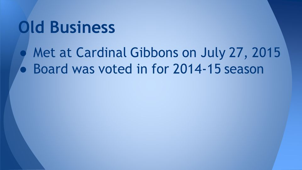 ● Met at Cardinal Gibbons on July 27, 2015 ● Board was voted in for 2014-15 season Old Business