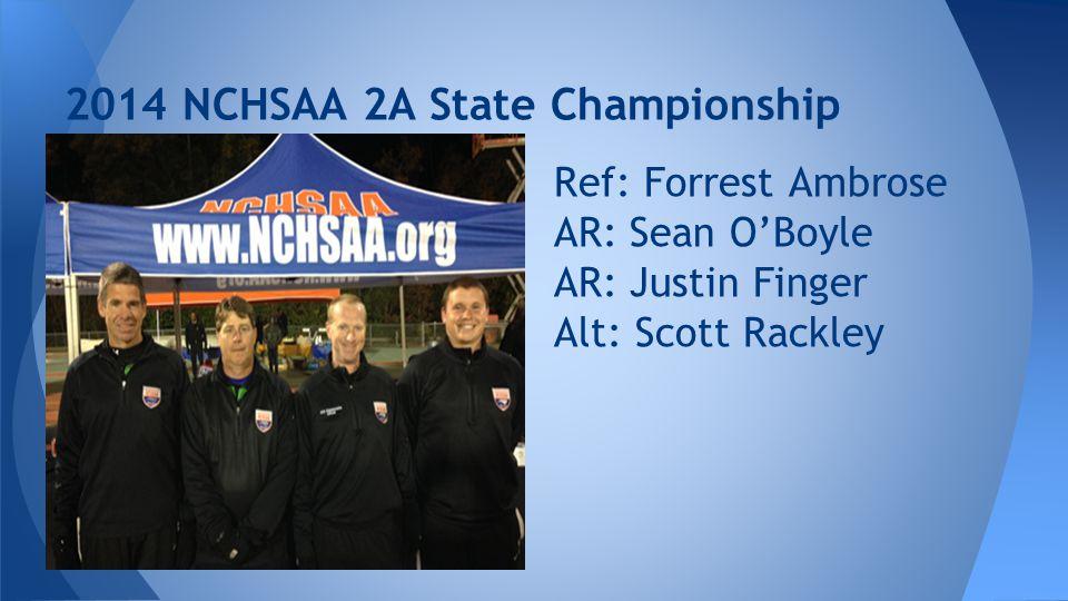 2014 NCHSAA 2A State Championship Ref: Forrest Ambrose AR: Sean O'Boyle AR: Justin Finger Alt: Scott Rackley