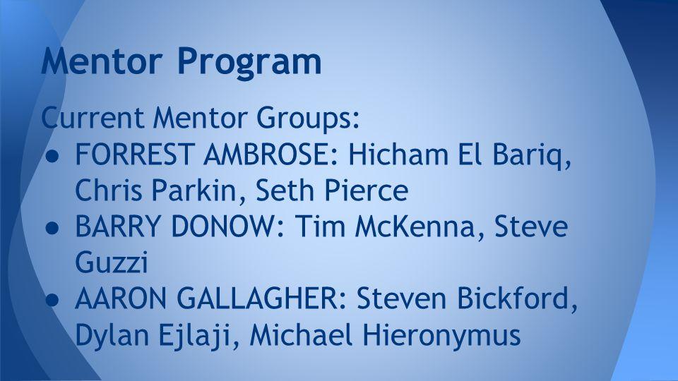 Current Mentor Groups: ● FORREST AMBROSE: Hicham El Bariq, Chris Parkin, Seth Pierce ● BARRY DONOW: Tim McKenna, Steve Guzzi ● AARON GALLAGHER: Steven Bickford, Dylan Ejlaji, Michael Hieronymus Mentor Program