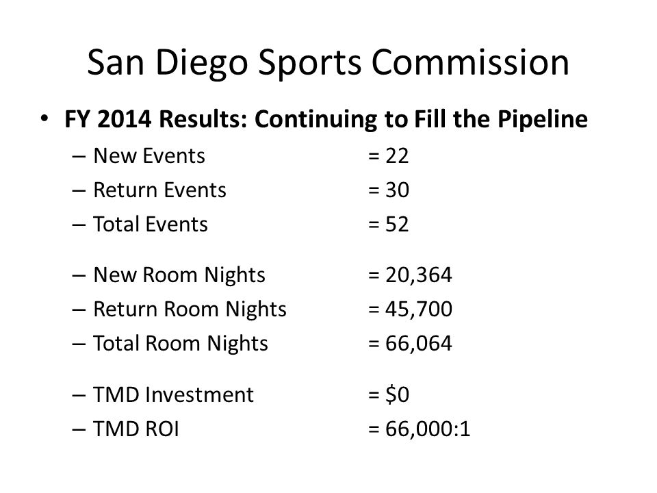 San Diego Sports Commission FY 2014 Results: Continuing to Fill the Pipeline – New Events= 22 – Return Events= 30 – Total Events= 52 – New Room Nights