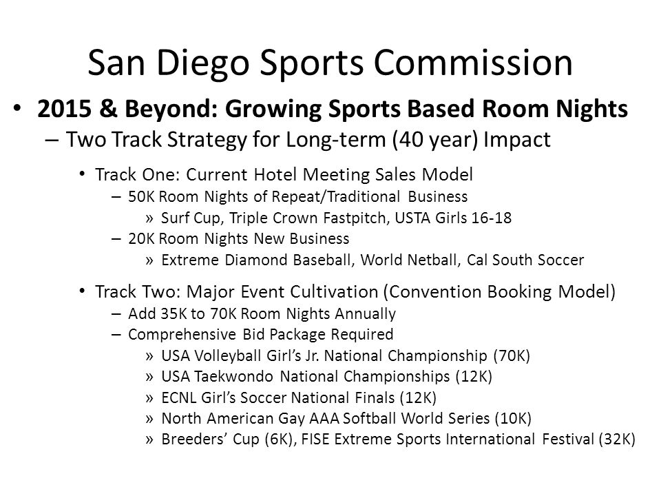 San Diego Sports Commission 2015 & Beyond: Growing Sports Based Room Nights – Two Track Strategy for Long-term (40 year) Impact Track One: Current Hotel Meeting Sales Model – 50K Room Nights of Repeat/Traditional Business » Surf Cup, Triple Crown Fastpitch, USTA Girls 16-18 – 20K Room Nights New Business » Extreme Diamond Baseball, World Netball, Cal South Soccer Track Two: Major Event Cultivation (Convention Booking Model) – Add 35K to 70K Room Nights Annually – Comprehensive Bid Package Required » USA Volleyball Girl's Jr.