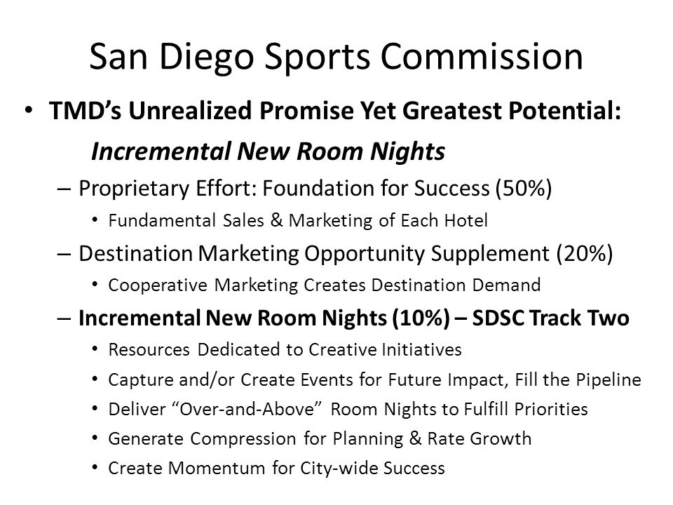 San Diego Sports Commission TMD's Unrealized Promise Yet Greatest Potential: Incremental New Room Nights – Proprietary Effort: Foundation for Success (50%) Fundamental Sales & Marketing of Each Hotel – Destination Marketing Opportunity Supplement (20%) Cooperative Marketing Creates Destination Demand – Incremental New Room Nights (10%) – SDSC Track Two Resources Dedicated to Creative Initiatives Capture and/or Create Events for Future Impact, Fill the Pipeline Deliver Over-and-Above Room Nights to Fulfill Priorities Generate Compression for Planning & Rate Growth Create Momentum for City-wide Success