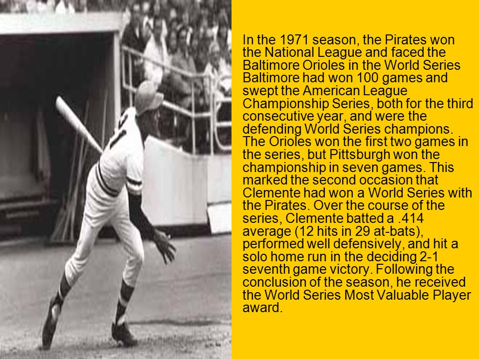 In the 1971 season, the Pirates won the National League and faced the Baltimore Orioles in the World Series Baltimore had won 100 games and swept the American League Championship Series, both for the third consecutive year, and were the defending World Series champions.