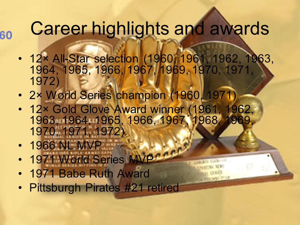 Career highlights and awards 12× All-Star selection (1960, 1961, 1962, 1963, 1964, 1965, 1966, 1967, 1969, 1970, 1971, 1972) 2× World Series champion (1960, 1971) 12× Gold Glove Award winner (1961, 1962, 1963, 1964, 1965, 1966, 1967, 1968, 1969, 1970, 1971, 1972) 1966 NL MVP 1971 World Series MVP 1971 Babe Ruth Award Pittsburgh Pirates #21 retired