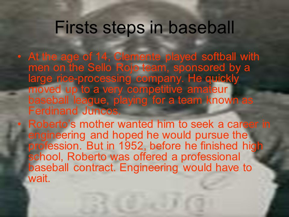 Firsts steps in baseball At the age of 14, Clemente played softball with men on the Sello Rojo team, sponsored by a large rice-processing company.