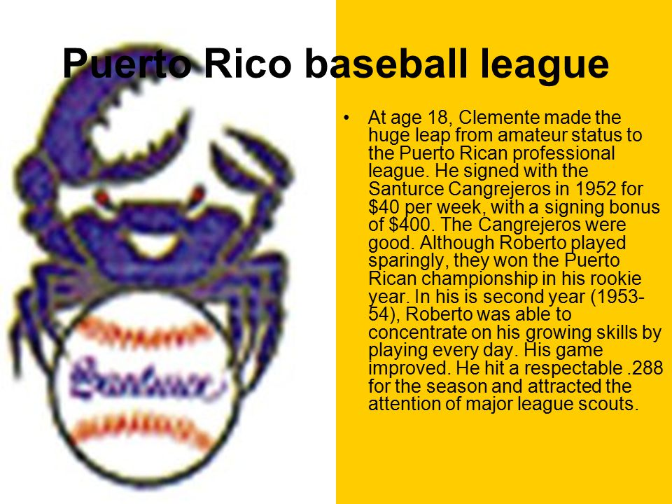 Puerto Rico baseball league At age 18, Clemente made the huge leap from amateur status to the Puerto Rican professional league.