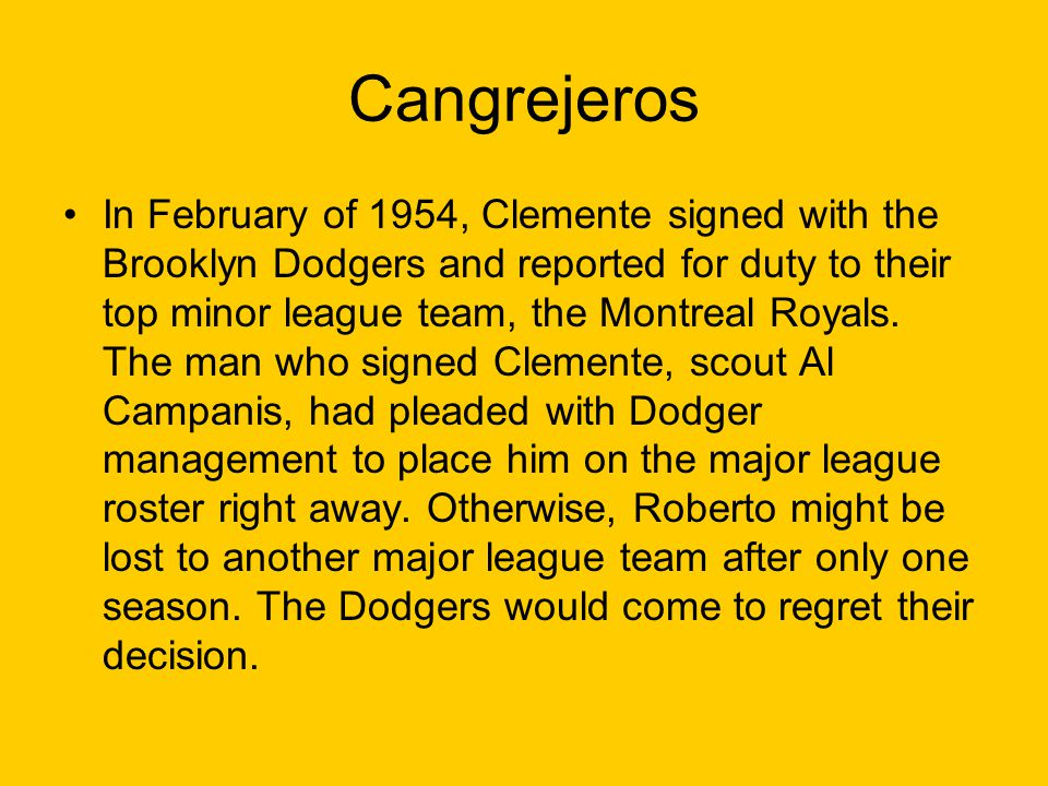 Cangrejeros In February of 1954, Clemente signed with the Brooklyn Dodgers and reported for duty to their top minor league team, the Montreal Royals.