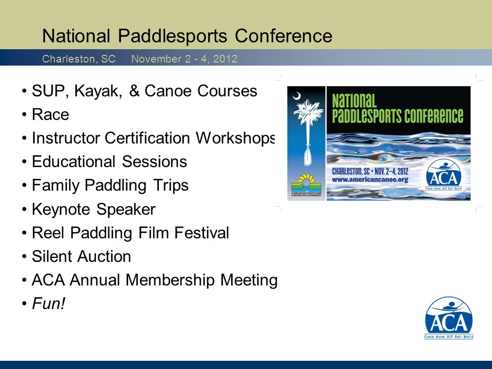 SUP, Kayak, & Canoe Courses Race Instructor Certification Workshops Educational Sessions Family Paddling Trips Keynote Speaker Reel Paddling Film Festival Silent Auction ACA Annual Membership Meeting Fun.