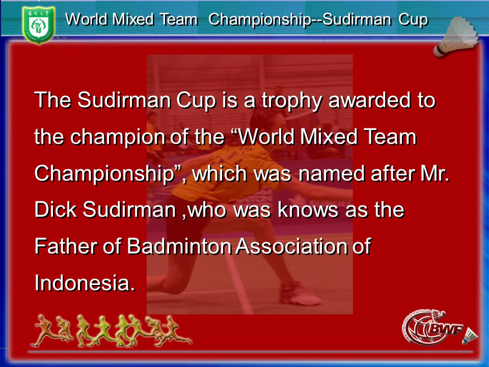 World Mixed Team Championship--Sudirman Cup The Sudirman Cup is a trophy awarded to the champion of the World Mixed Team Championship , which was named after Mr.