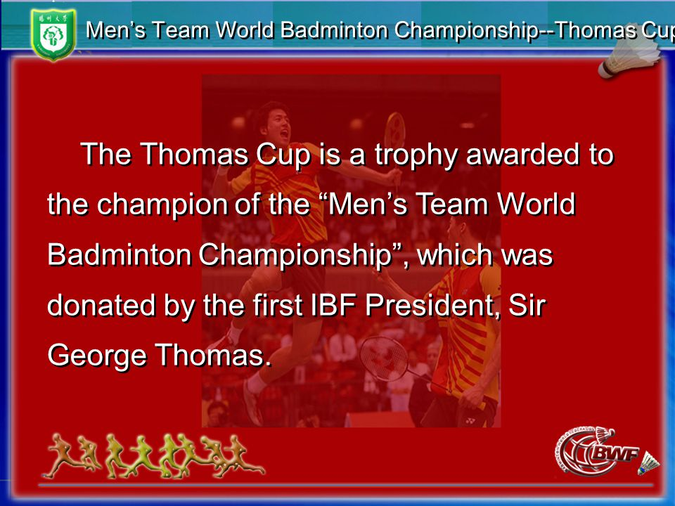 Men's Team World Badminton Championship--Thomas Cup The Thomas Cup is a trophy awarded to the champion of the Men's Team World Badminton Championship , which was donated by the first IBF President, Sir George Thomas.