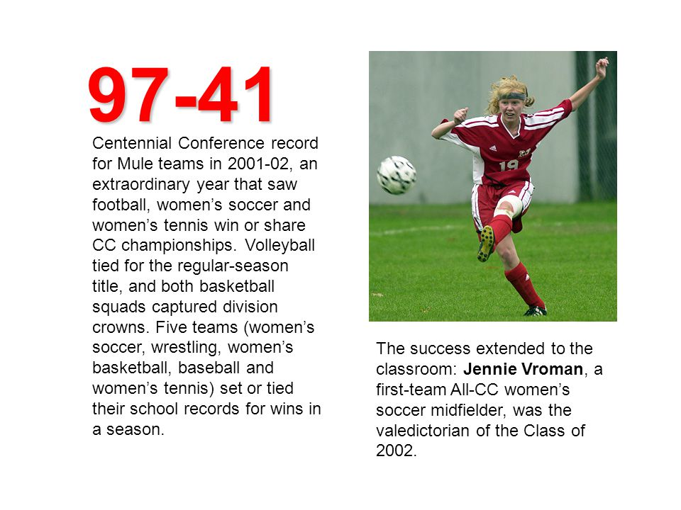 97-41 Centennial Conference record for Mule teams in 2001-02, an extraordinary year that saw football, women's soccer and women's tennis win or share CC championships.