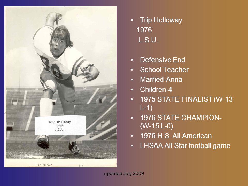 updated July 2009 Trip Holloway 1976 L.S.U. Defensive End School Teacher Married-Anna Children-4 1975 STATE FINALIST (W-13 L-1) 1976 STATE CHAMPION- (