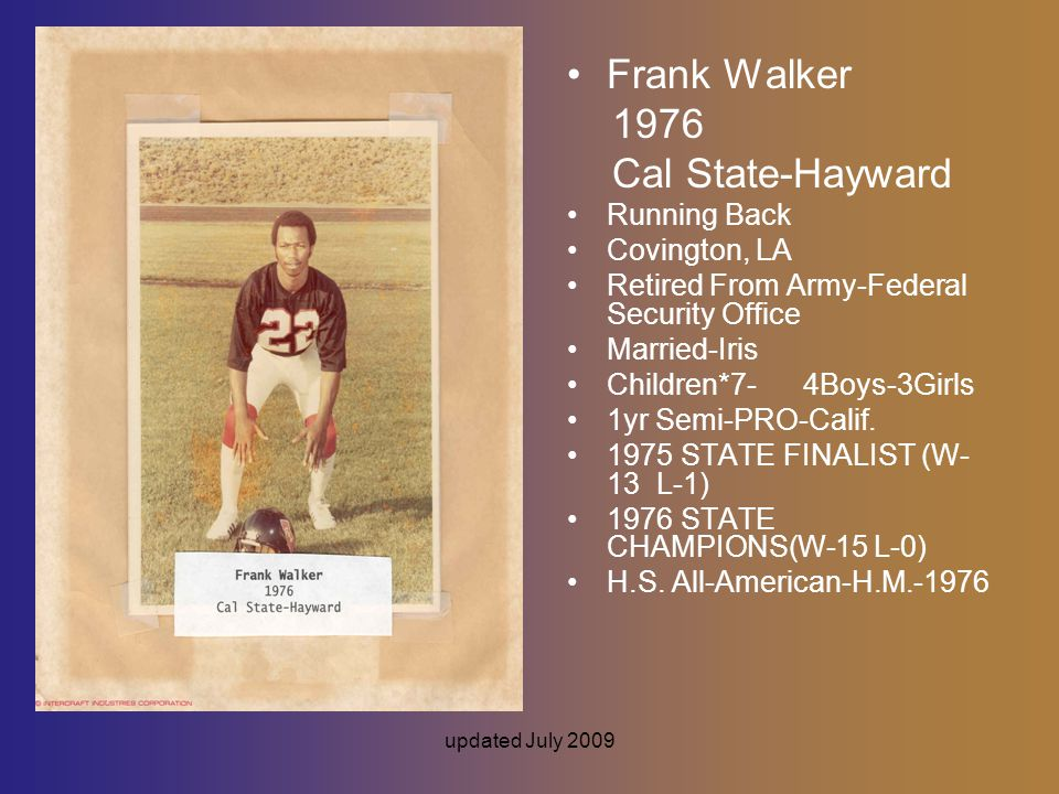 updated July 2009 Frank Walker 1976 Cal State-Hayward Running Back Covington, LA Retired From Army-Federal Security Office Married-Iris Children*7- 4Boys-3Girls 1yr Semi-PRO-Calif.