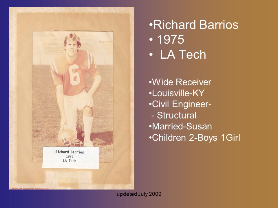 updated July 2009 Richard Barrios 1975 LA Tech Wide Receiver Louisville-KY Civil Engineer- - Structural Married-Susan Children 2-Boys 1Girl