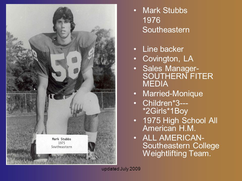 updated July 2009 Mark Stubbs 1976 Southeastern Line backer Covington, LA Sales Manager- SOUTHERN FITER MEDIA Married-Monique Children*3--- *2Girls*1Boy 1975 High School All American H.M.