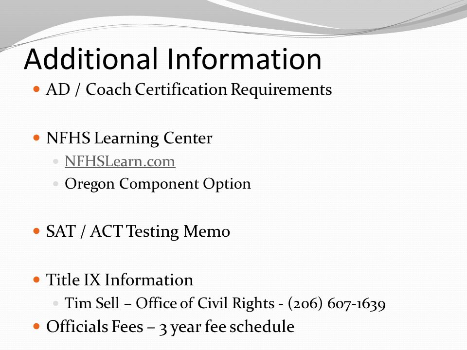 Additional Information AD / Coach Certification Requirements NFHS Learning Center NFHSLearn.com Oregon Component Option SAT / ACT Testing Memo Title IX Information Tim Sell – Office of Civil Rights - (206) 607-1639 Officials Fees – 3 year fee schedule