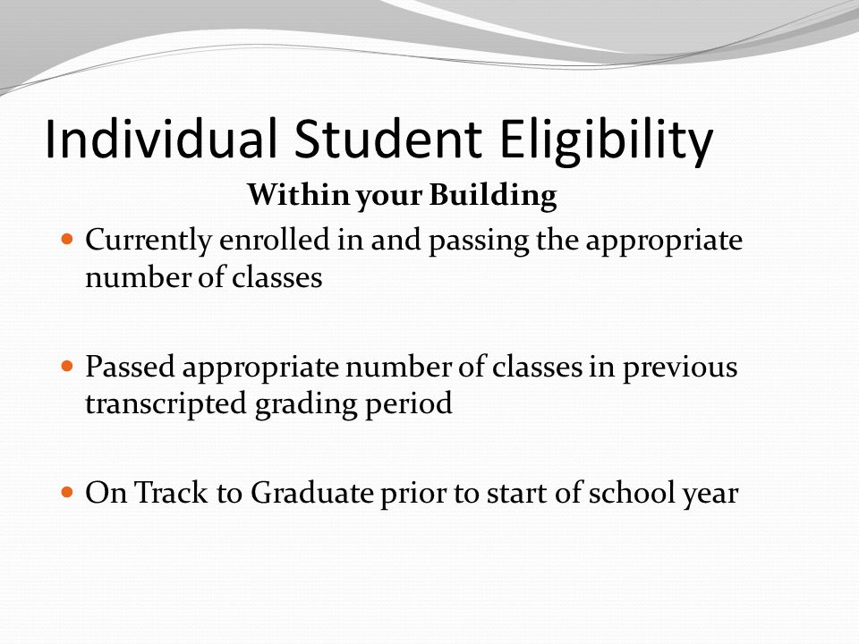 Individual Student Eligibility Within your Building Currently enrolled in and passing the appropriate number of classes Passed appropriate number of classes in previous transcripted grading period On Track to Graduate prior to start of school year