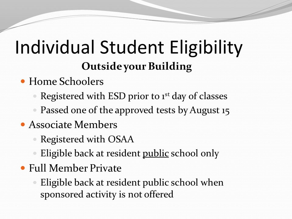 Individual Student Eligibility Outside your Building Home Schoolers Registered with ESD prior to 1 st day of classes Passed one of the approved tests by August 15 Associate Members Registered with OSAA Eligible back at resident public school only Full Member Private Eligible back at resident public school when sponsored activity is not offered