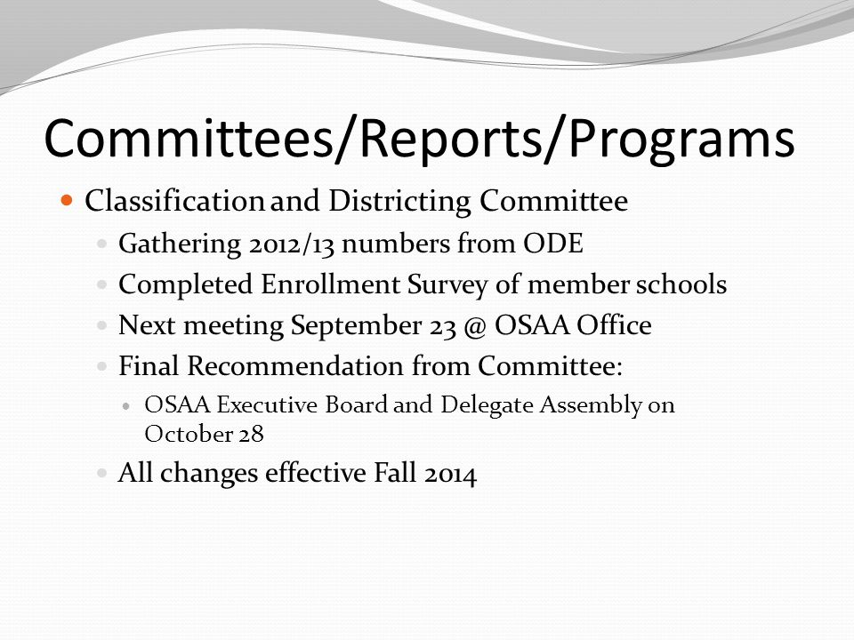 Committees/Reports/Programs Classification and Districting Committee Gathering 2012/13 numbers from ODE Completed Enrollment Survey of member schools Next meeting September 23 @ OSAA Office Final Recommendation from Committee: OSAA Executive Board and Delegate Assembly on October 28 All changes effective Fall 2014