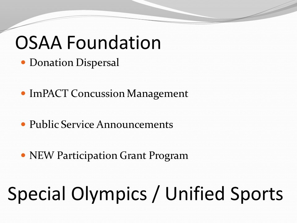 OSAA Foundation Donation Dispersal ImPACT Concussion Management Public Service Announcements NEW Participation Grant Program Special Olympics / Unified Sports