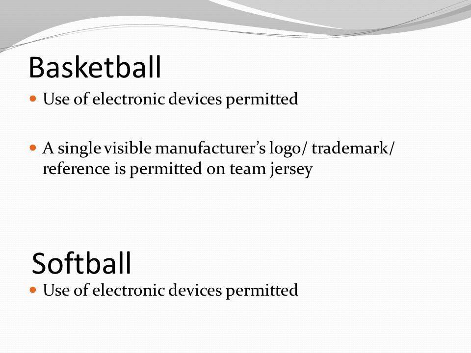 Basketball Use of electronic devices permitted A single visible manufacturer's logo/ trademark/ reference is permitted on team jersey Softball Use of electronic devices permitted