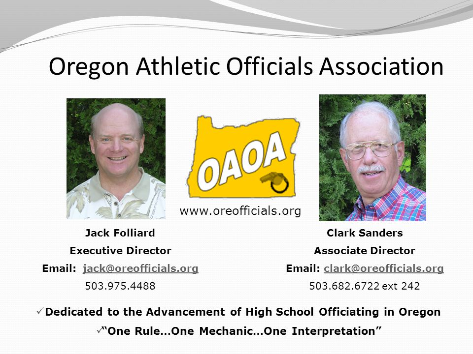 Jack Folliard Executive Director Email: jack@oreofficials.orgjack@oreofficials.org 503.975.4488 Dedicated to the Advancement of High School Officiating in Oregon One Rule…One Mechanic…One Interpretation Oregon Athletic Officials Association Clark Sanders Associate Director Email: clark@oreofficials.orgclark@oreofficials.org 503.682.6722 ext 242 www.oreofficials.org