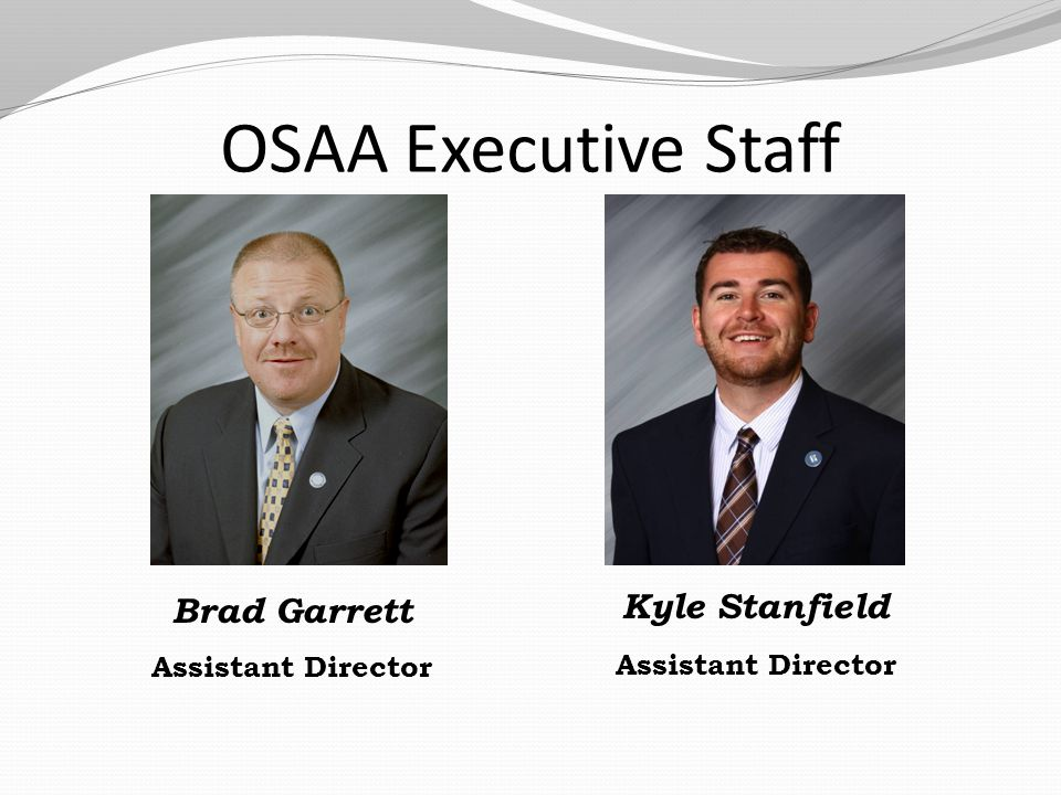 OSAA Executive Staff Brad Garrett Assistant Director Kyle Stanfield Assistant Director