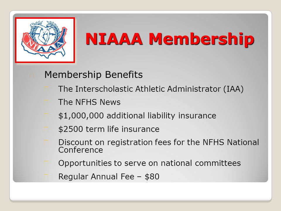 NIAAA Membership ★ Membership Benefits ★ The Interscholastic Athletic Administrator (IAA) ★ The NFHS News ★ $1,000,000 additional liability insurance ★ $2500 term life insurance ★ Discount on registration fees for the NFHS National Conference ★ Opportunities to serve on national committees ★ Regular Annual Fee – $80