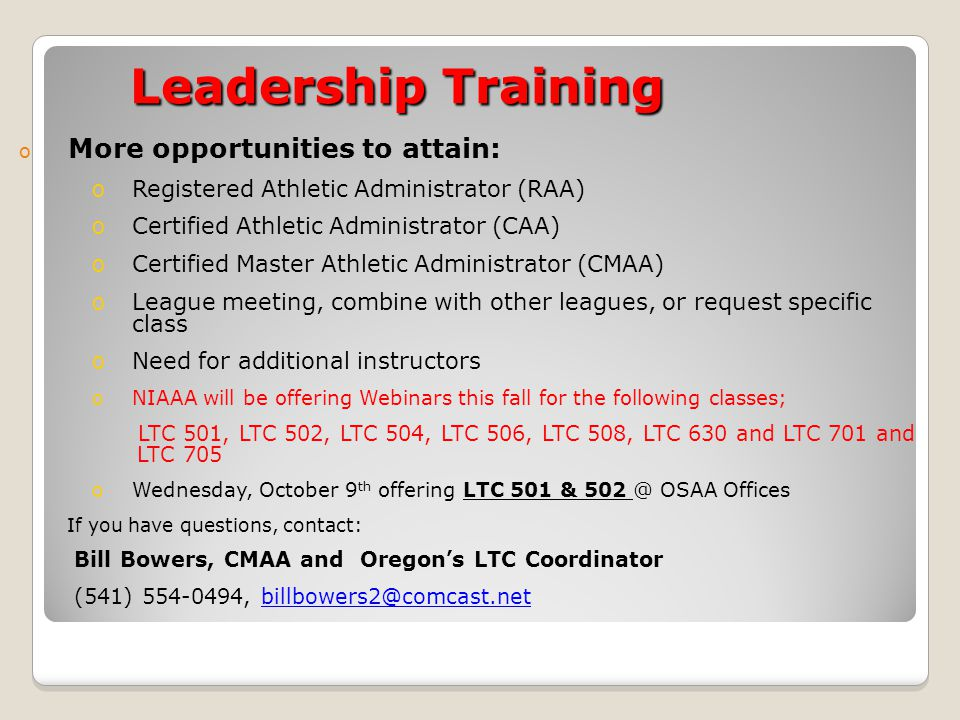 Leadership Training o More opportunities to attain: oRegistered Athletic Administrator (RAA) oCertified Athletic Administrator (CAA) oCertified Master Athletic Administrator (CMAA) oLeague meeting, combine with other leagues, or request specific class oNeed for additional instructors oNIAAA will be offering Webinars this fall for the following classes; LTC 501, LTC 502, LTC 504, LTC 506, LTC 508, LTC 630 and LTC 701 and LTC 705 oWednesday, October 9 th offering LTC 501 & 502 @ OSAA Offices If you have questions, contact: Bill Bowers, CMAA and Oregon's LTC Coordinator (541) 554-0494, billbowers2@comcast.net