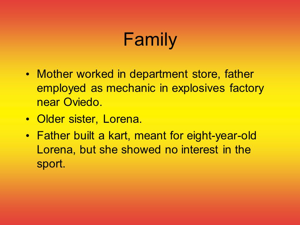 Family Mother worked in department store, father employed as mechanic in explosives factory near Oviedo. Older sister, Lorena. Father built a kart, me